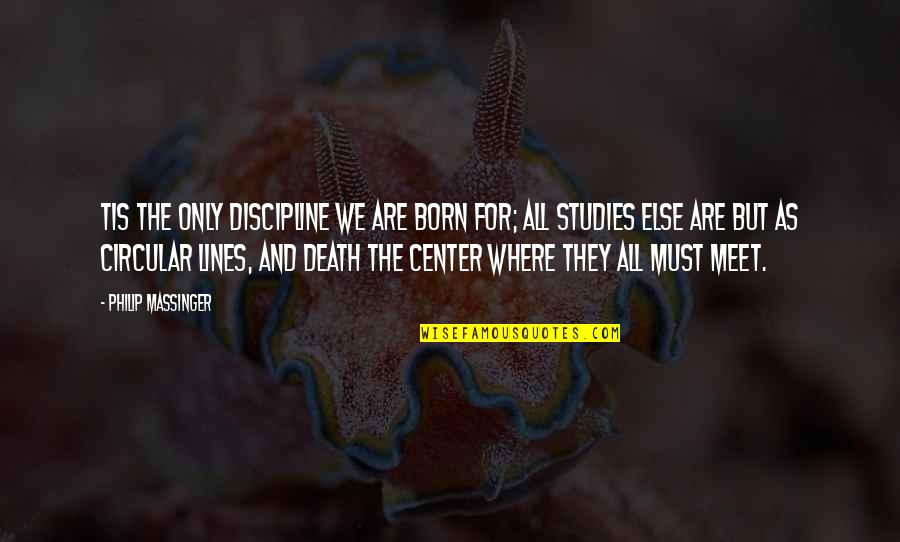 Tis Quotes By Philip Massinger: Tis the only discipline we are born for;