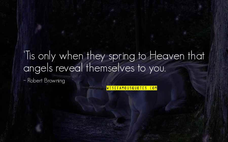 Tis Quotes By Robert Browning: 'Tis only when they spring to Heaven that