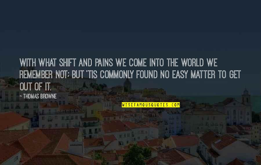 Tis Quotes By Thomas Browne: With what shift and pains we come into