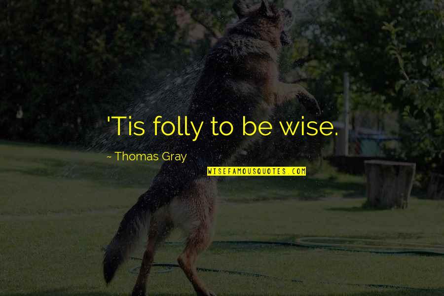 Tis Quotes By Thomas Gray: 'Tis folly to be wise.