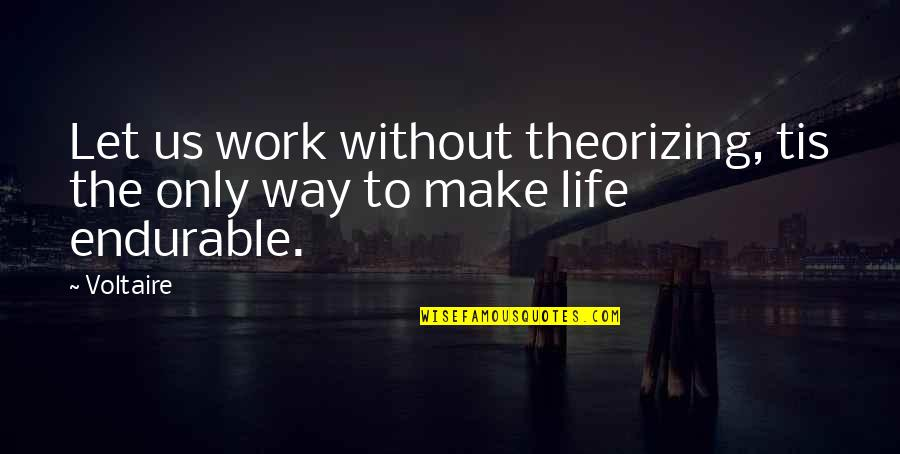 Tis Quotes By Voltaire: Let us work without theorizing, tis the only