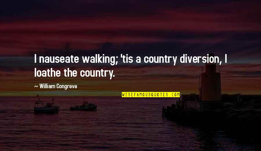 Tis Quotes By William Congreve: I nauseate walking; 'tis a country diversion, I