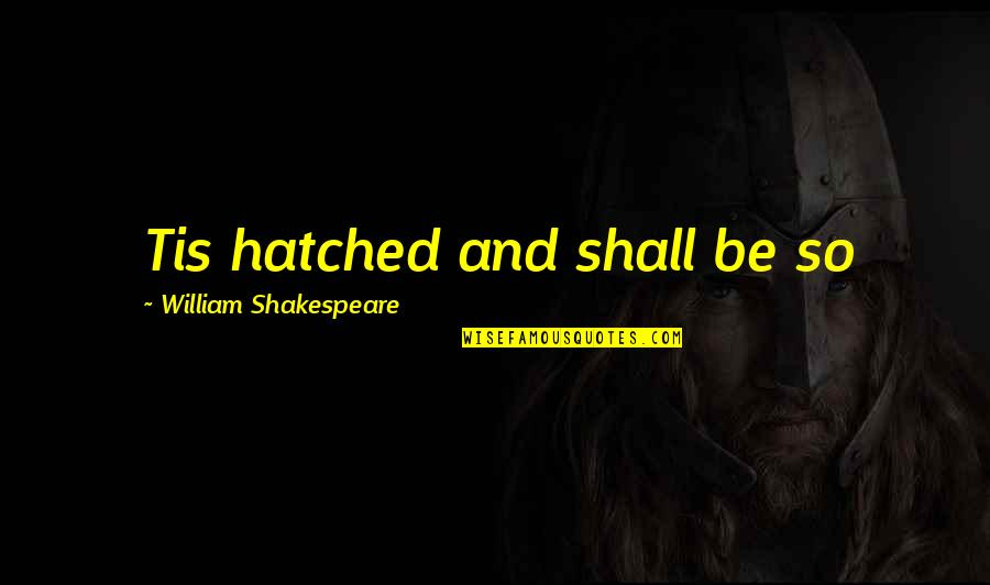 Tis Quotes By William Shakespeare: Tis hatched and shall be so