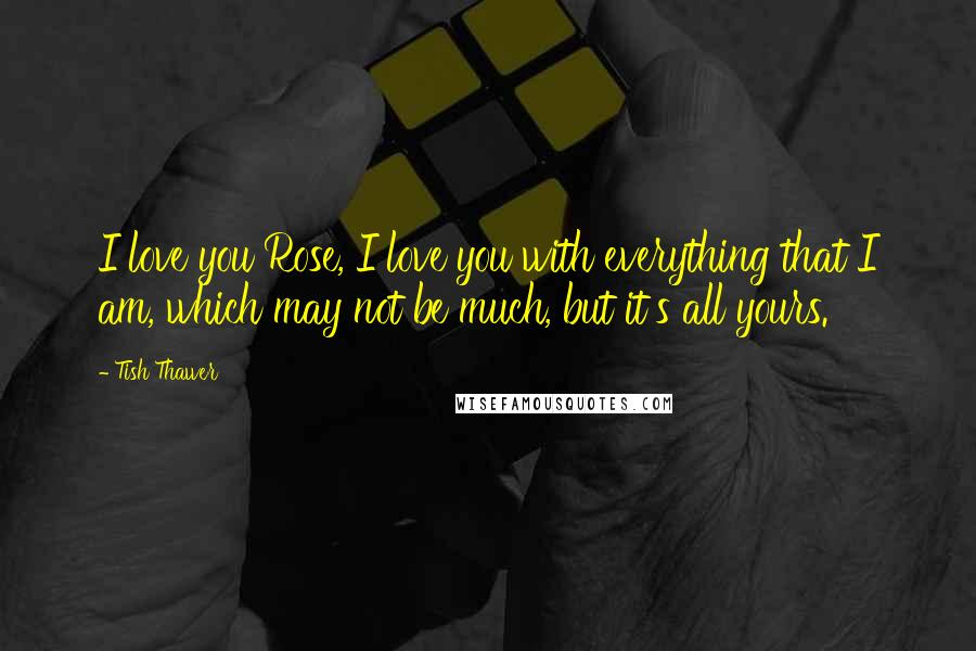 Tish Thawer quotes: I love you Rose, I love you with everything that I am, which may not be much, but it's all yours.