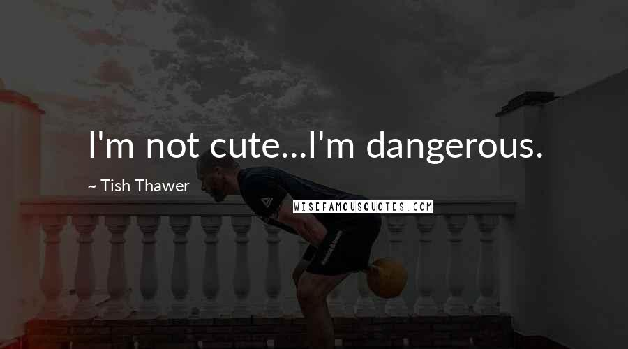 Tish Thawer quotes: I'm not cute...I'm dangerous.