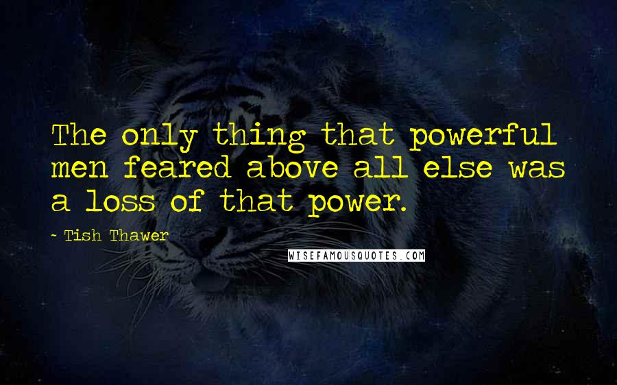 Tish Thawer quotes: The only thing that powerful men feared above all else was a loss of that power.