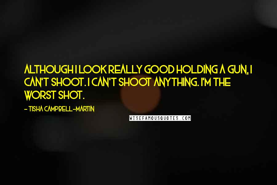 Tisha Campbell-Martin quotes: Although I look really good holding a gun, I can't shoot. I can't shoot anything. I'm the worst shot.