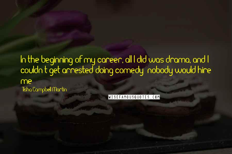 Tisha Campbell-Martin quotes: In the beginning of my career, all I did was drama, and I couldn't get arrested doing comedy; nobody would hire me!