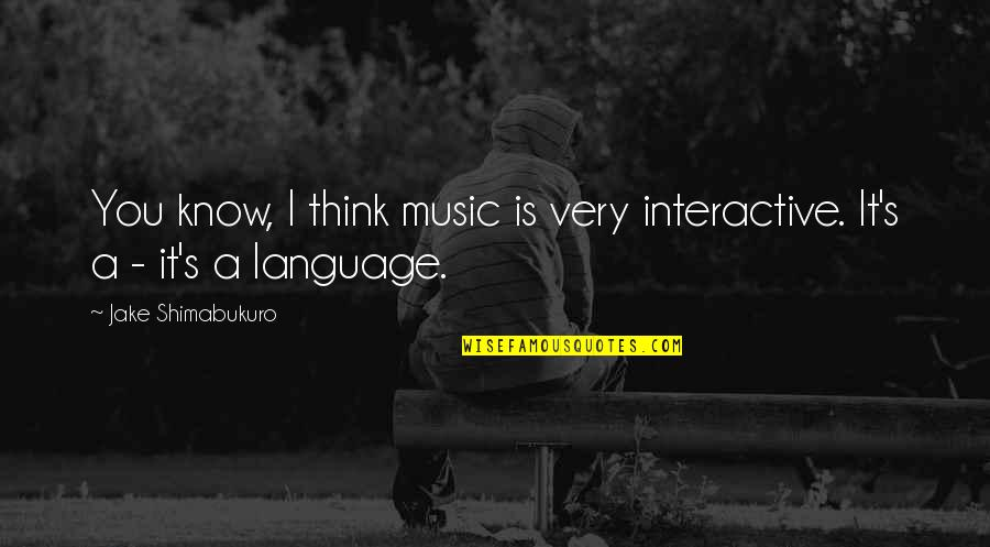 Titanic Jack Quotes By Jake Shimabukuro: You know, I think music is very interactive.