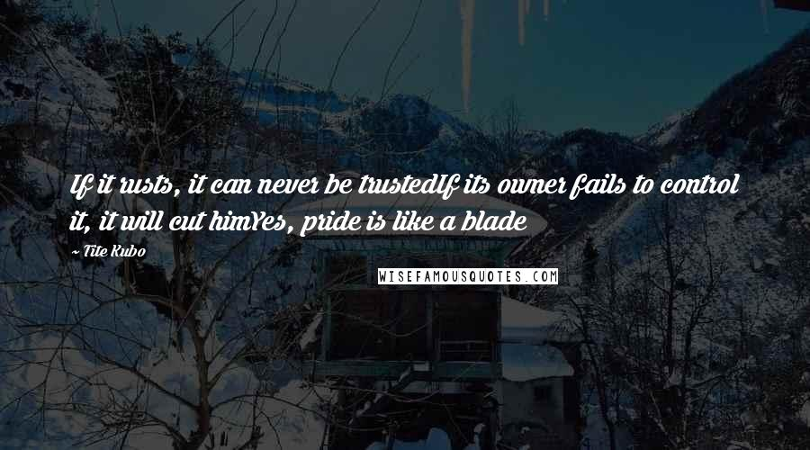 Tite Kubo quotes: If it rusts, it can never be trustedIf its owner fails to control it, it will cut himYes, pride is like a blade