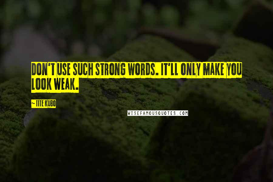 Tite Kubo quotes: Don't use such strong words. It'll only make you look weak.