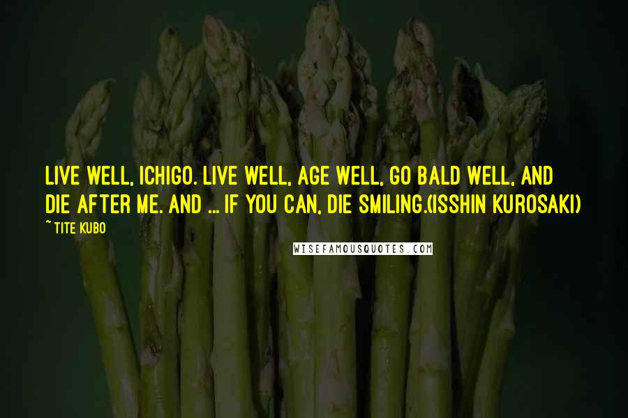 Tite Kubo quotes: Live well, Ichigo. Live well, age well, go bald well, and die after me. And ... if you can, die smiling.(Isshin Kurosaki)