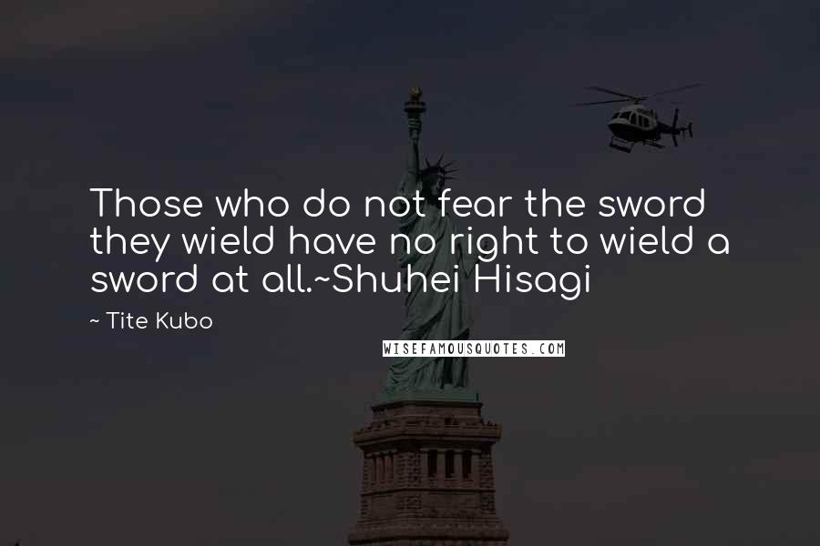 Tite Kubo quotes: Those who do not fear the sword they wield have no right to wield a sword at all.~Shuhei Hisagi