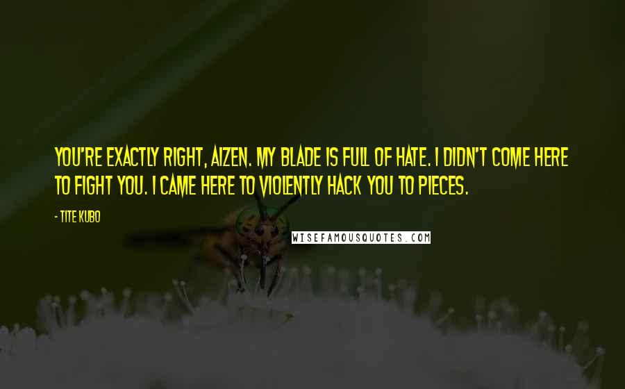 Tite Kubo quotes: You're exactly right, Aizen. My blade is full of hate. I didn't come here to fight you. I came here to violently hack you to pieces.