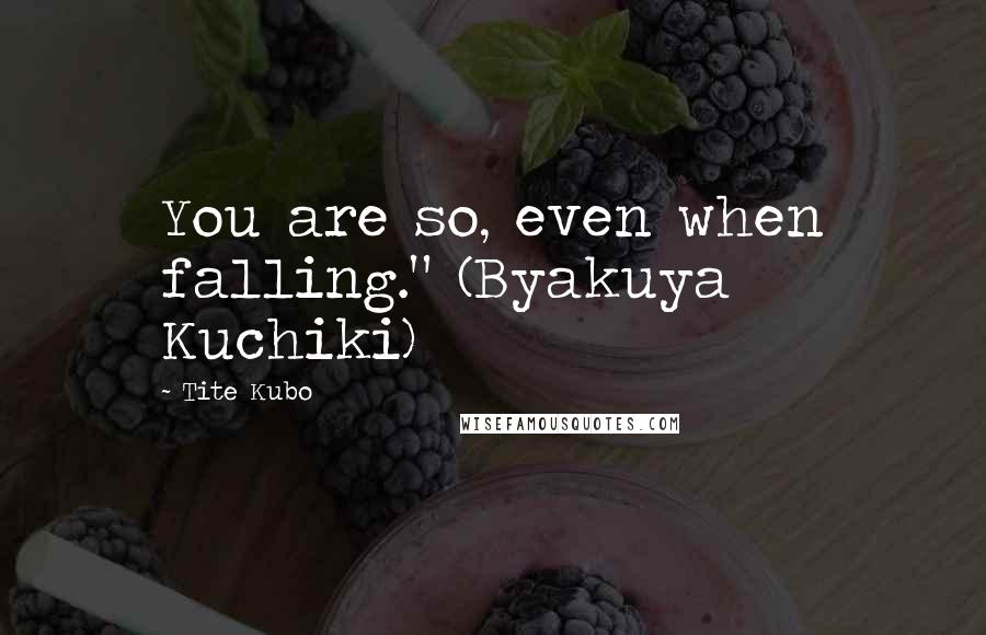 "Tite Kubo quotes: You are so, even when falling."" (Byakuya Kuchiki)"