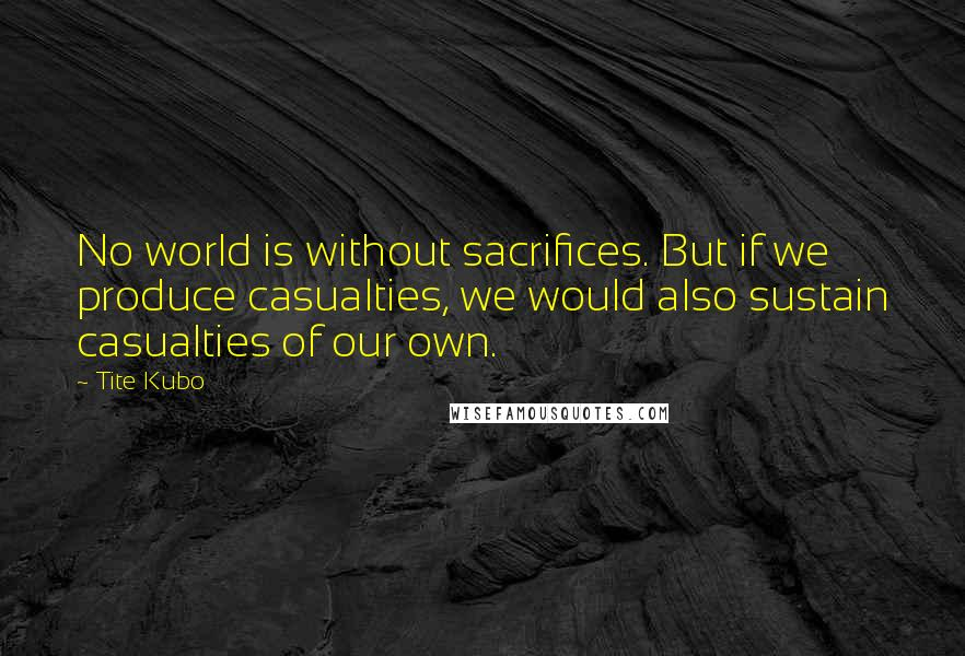 Tite Kubo quotes: No world is without sacrifices. But if we produce casualties, we would also sustain casualties of our own.