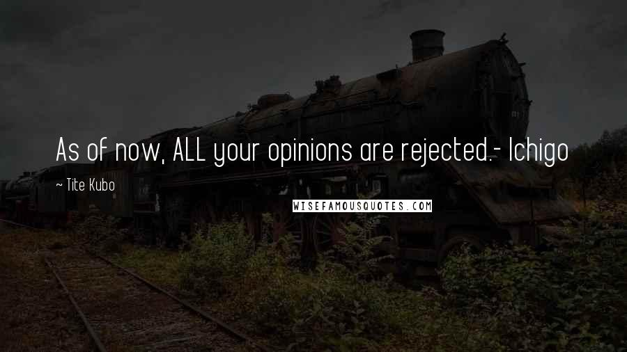 Tite Kubo quotes: As of now, ALL your opinions are rejected.- Ichigo
