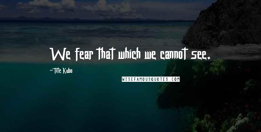 Tite Kubo quotes: We fear that which we cannot see.