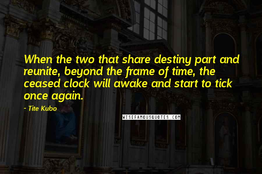 Tite Kubo quotes: When the two that share destiny part and reunite, beyond the frame of time, the ceased clock will awake and start to tick once again.