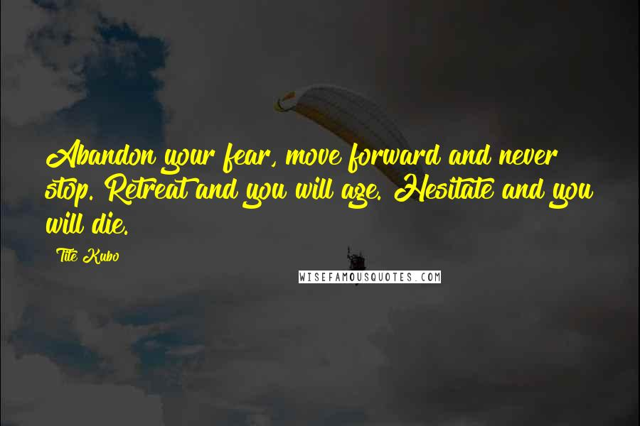 Tite Kubo quotes: Abandon your fear, move forward and never stop. Retreat and you will age. Hesitate and you will die.