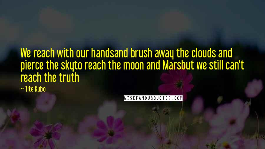 Tite Kubo quotes: We reach with our handsand brush away the clouds and pierce the skyto reach the moon and Marsbut we still can't reach the truth