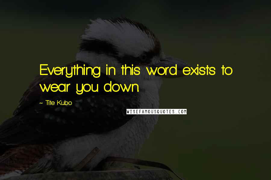 Tite Kubo quotes: Everything in this word exists to wear you down.