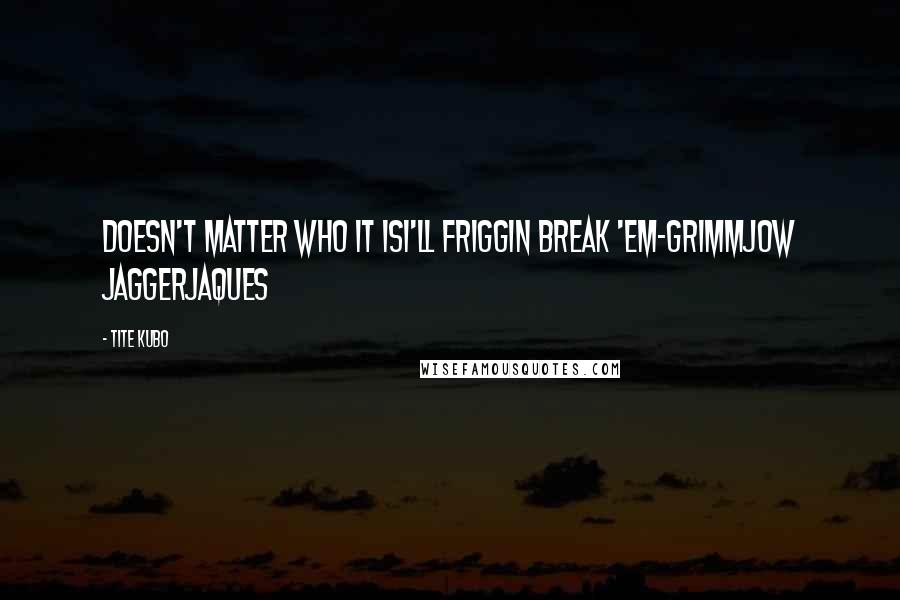Tite Kubo quotes: Doesn't matter who it isI'll friggin break 'em-Grimmjow jaggerjaques