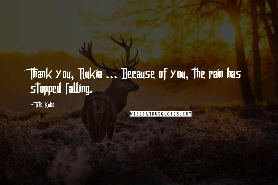 Tite Kubo quotes: Thank you, Rukia ... Because of you, the rain has stopped falling.