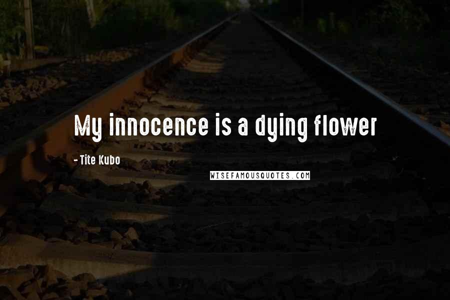Tite Kubo quotes: My innocence is a dying flower