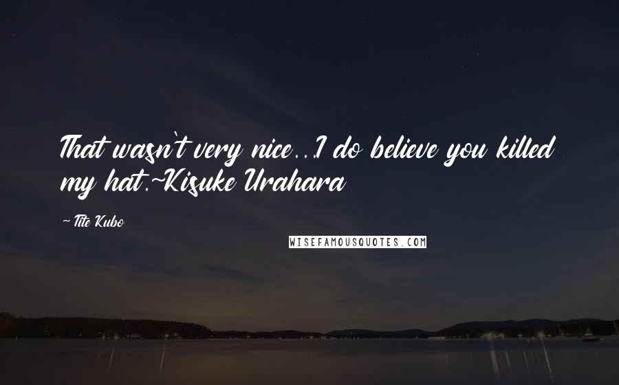 Tite Kubo quotes: That wasn't very nice...I do believe you killed my hat.~Kisuke Urahara