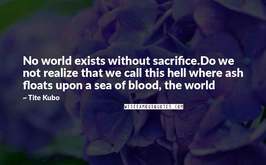 Tite Kubo quotes: No world exists without sacrifice.Do we not realize that we call this hell where ash floats upon a sea of blood, the world