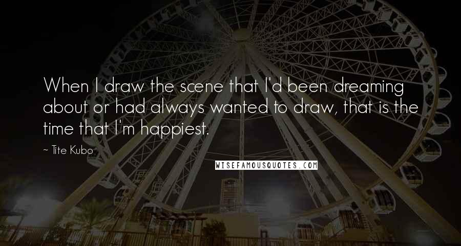 Tite Kubo quotes: When I draw the scene that I'd been dreaming about or had always wanted to draw, that is the time that I'm happiest.