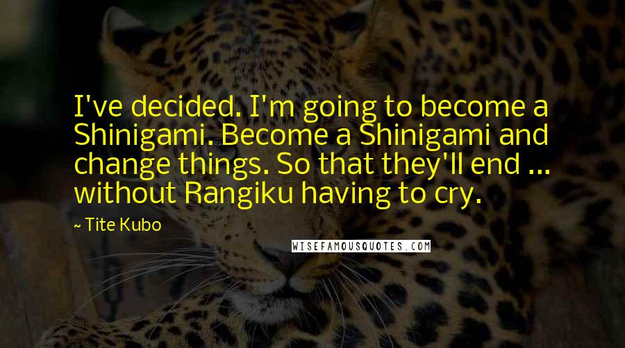 Tite Kubo quotes: I've decided. I'm going to become a Shinigami. Become a Shinigami and change things. So that they'll end ... without Rangiku having to cry.
