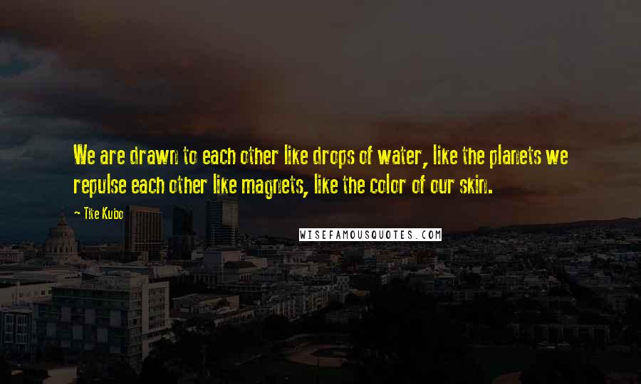 Tite Kubo quotes: We are drawn to each other like drops of water, like the planets we repulse each other like magnets, like the color of our skin.