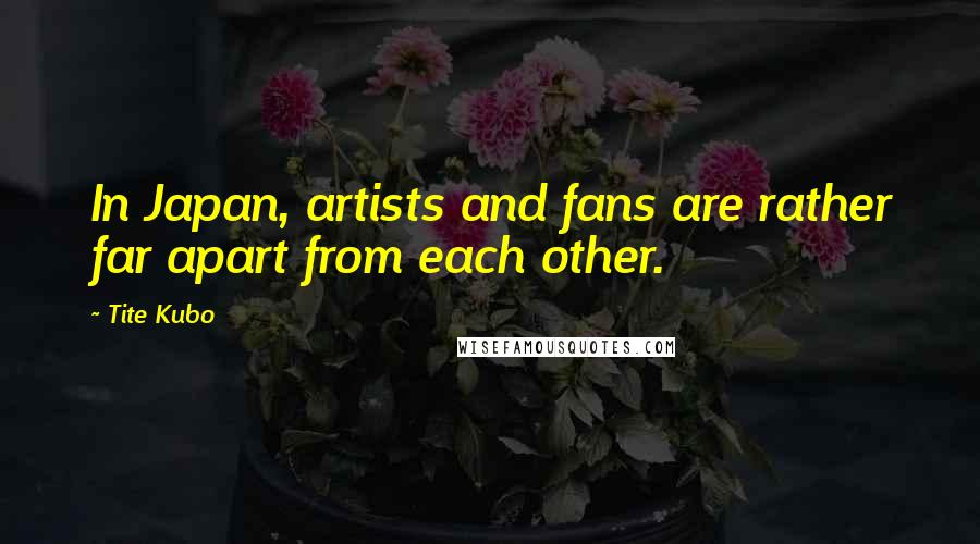 Tite Kubo quotes: In Japan, artists and fans are rather far apart from each other.