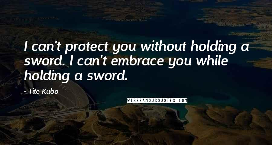 Tite Kubo quotes: I can't protect you without holding a sword. I can't embrace you while holding a sword.