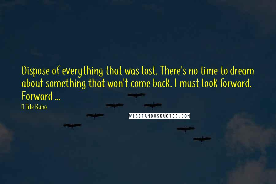 Tite Kubo quotes: Dispose of everything that was lost. There's no time to dream about something that won't come back. I must look forward. Forward ...