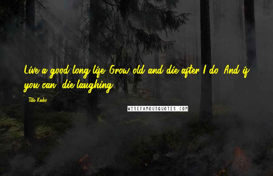 Tite Kubo quotes: Live a good long life. Grow old and die after I do. And if you can, die laughing.
