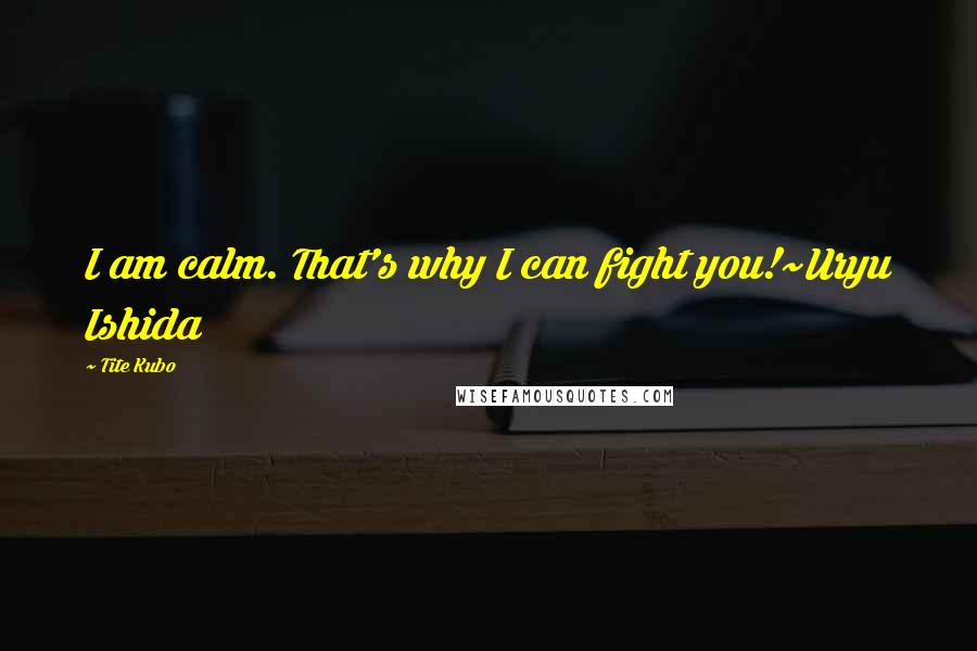 Tite Kubo quotes: I am calm. That's why I can fight you!~Uryu Ishida
