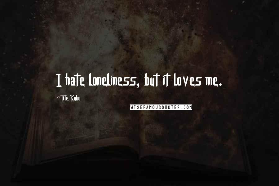 Tite Kubo quotes: I hate loneliness, but it loves me.