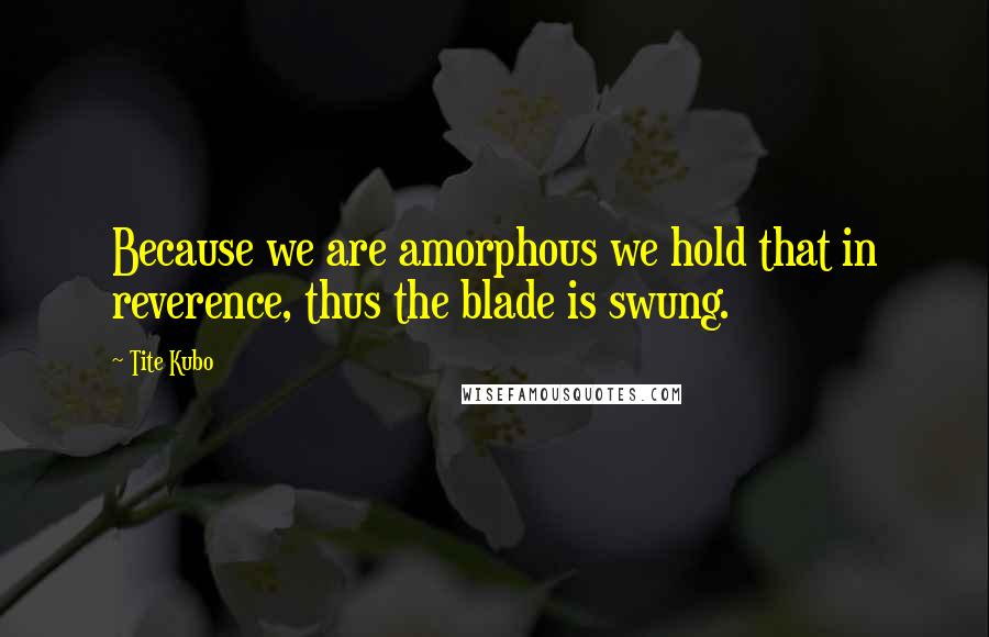Tite Kubo quotes: Because we are amorphous we hold that in reverence, thus the blade is swung.
