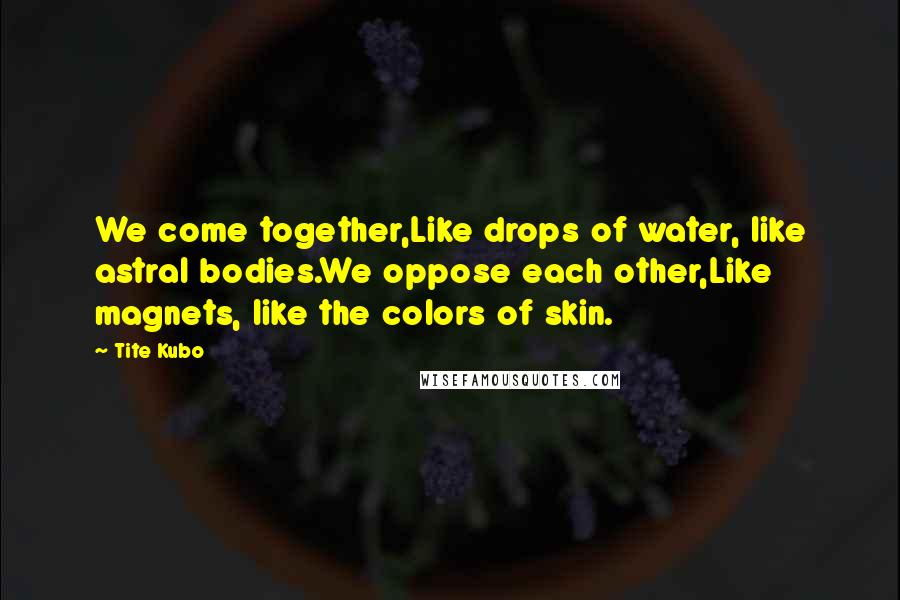 Tite Kubo quotes: We come together,Like drops of water, like astral bodies.We oppose each other,Like magnets, like the colors of skin.