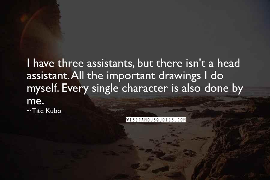Tite Kubo quotes: I have three assistants, but there isn't a head assistant. All the important drawings I do myself. Every single character is also done by me.