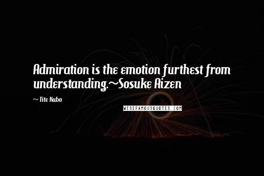 Tite Kubo quotes: Admiration is the emotion furthest from understanding.~Sosuke Aizen