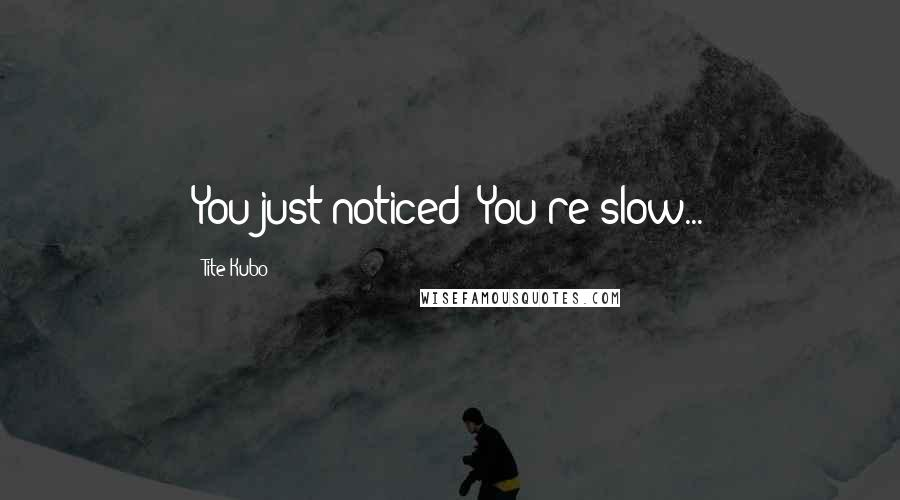 Tite Kubo quotes: You just noticed? You're slow...