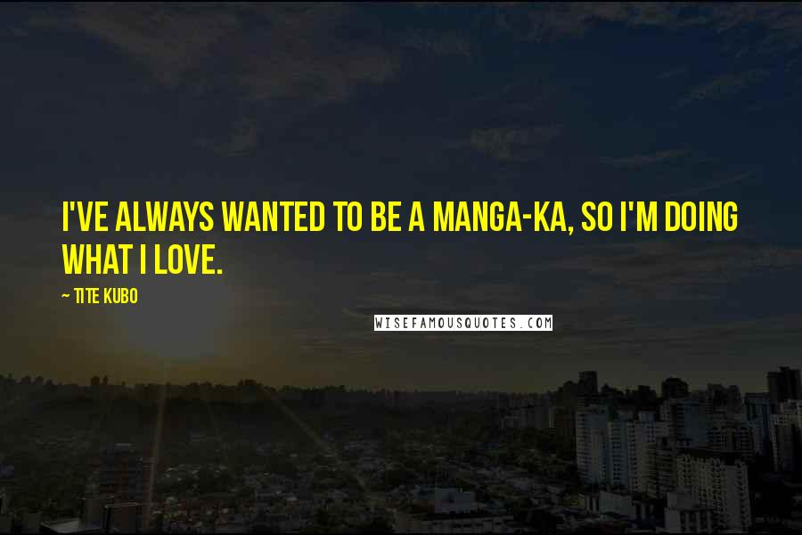 Tite Kubo quotes: I've always wanted to be a manga-ka, so I'm doing what I love.