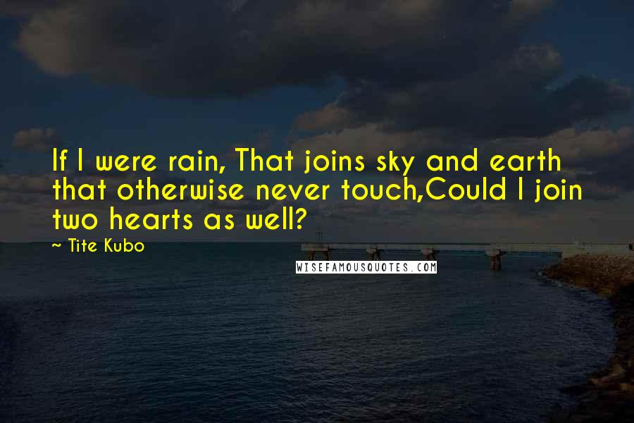 Tite Kubo quotes: If I were rain, That joins sky and earth that otherwise never touch,Could I join two hearts as well?