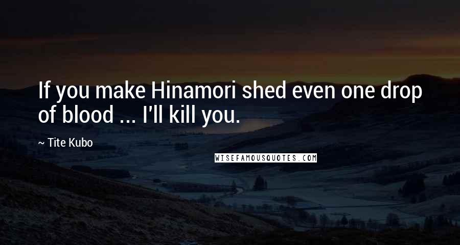 Tite Kubo quotes: If you make Hinamori shed even one drop of blood ... I'll kill you.