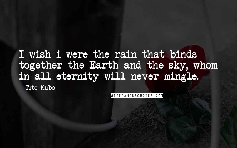 Tite Kubo quotes: I wish i were the rain that binds together the Earth and the sky, whom in all eternity will never mingle.