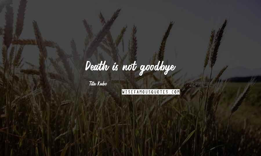 Tite Kubo quotes: Death is not goodbye.